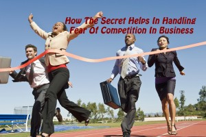 How The Secret Helps In Handling Fear Of Competition In Business