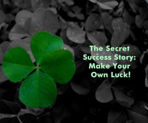 the-secret-success-story-make-your-own-luck